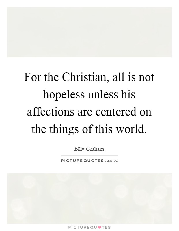 For the Christian, all is not hopeless unless his affections are centered on the things of this world Picture Quote #1