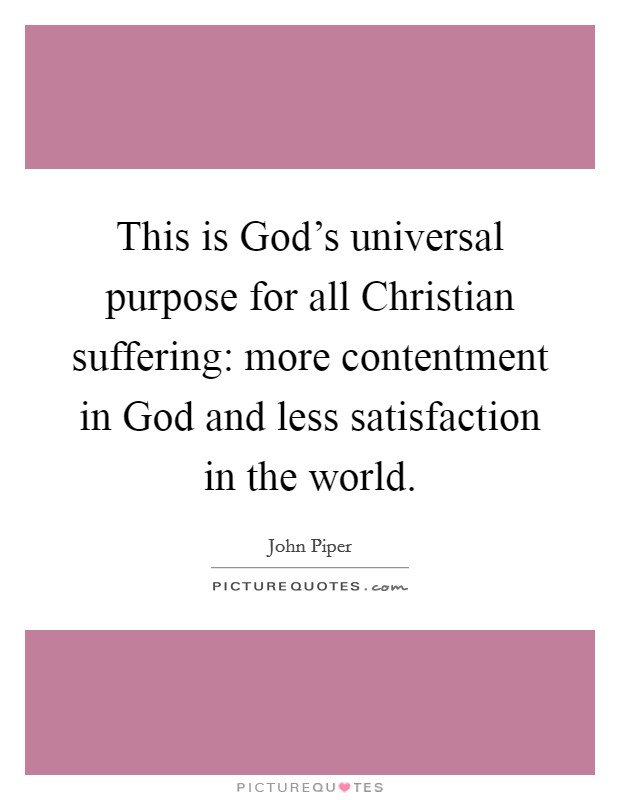 This is God's universal purpose for all Christian suffering: more contentment in God and less satisfaction in the world Picture Quote #1