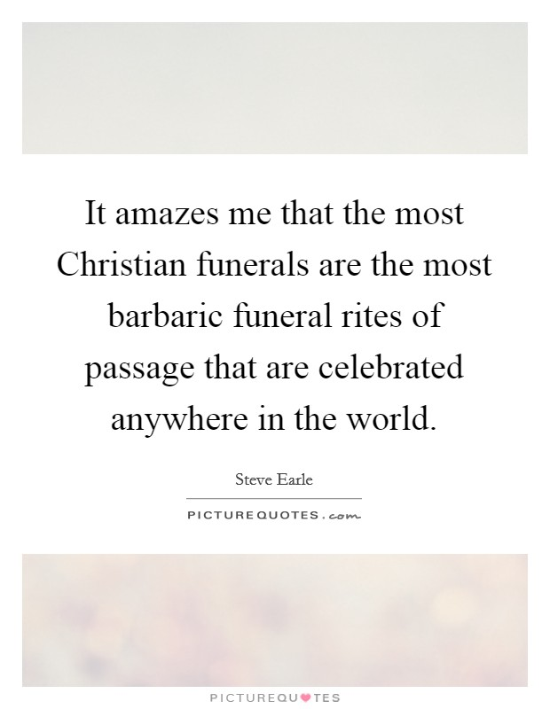 It amazes me that the most Christian funerals are the most barbaric funeral rites of passage that are celebrated anywhere in the world Picture Quote #1