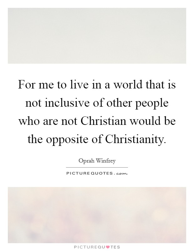 For me to live in a world that is not inclusive of other people who are not Christian would be the opposite of Christianity Picture Quote #1