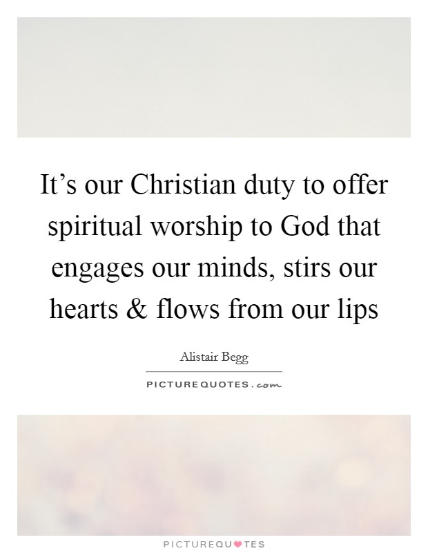 It's our Christian duty to offer spiritual worship to God that engages our minds, stirs our hearts and flows from our lips Picture Quote #1