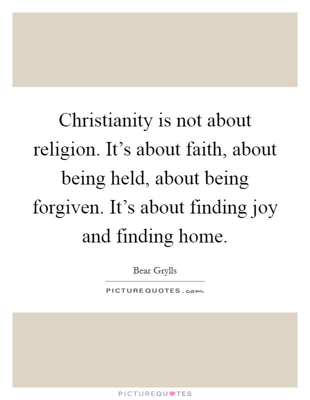 Christianity is not about religion. It's about faith, about being held, about being forgiven. It's about finding joy and finding home Picture Quote #1