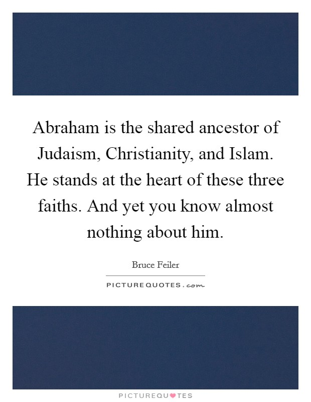 Abraham is the shared ancestor of Judaism, Christianity, and Islam. He stands at the heart of these three faiths. And yet you know almost nothing about him Picture Quote #1
