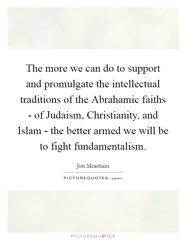 The more we can do to support and promulgate the intellectual traditions of the Abrahamic faiths - of Judaism, Christianity, and Islam - the better armed we will be to fight fundamentalism Picture Quote #1