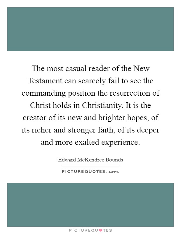 The most casual reader of the New Testament can scarcely fail to see the commanding position the resurrection of Christ holds in Christianity. It is the creator of its new and brighter hopes, of its richer and stronger faith, of its deeper and more exalted experience Picture Quote #1