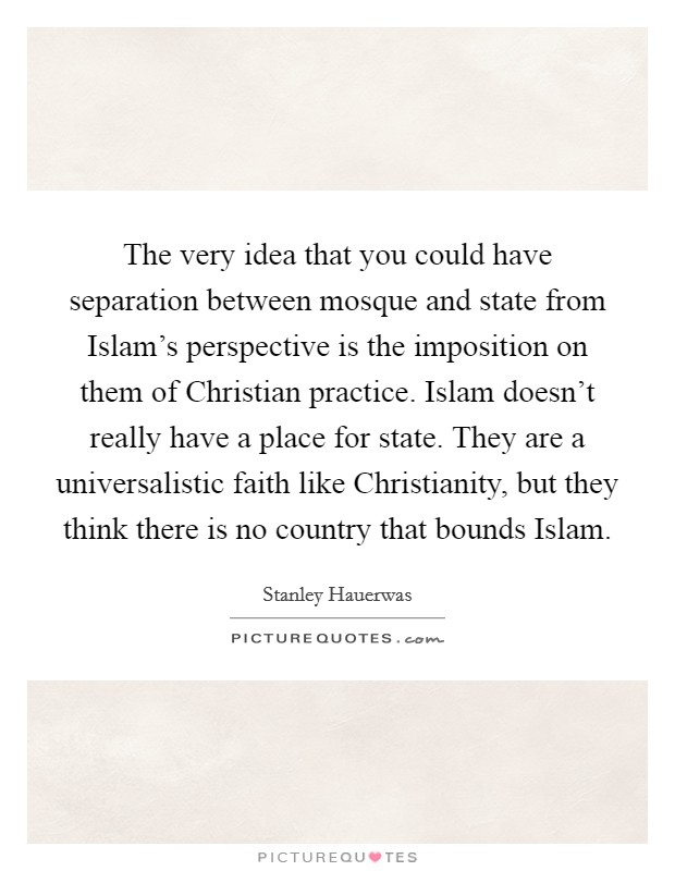 The very idea that you could have separation between mosque and state from Islam's perspective is the imposition on them of Christian practice. Islam doesn't really have a place for state. They are a universalistic faith like Christianity, but they think there is no country that bounds Islam Picture Quote #1