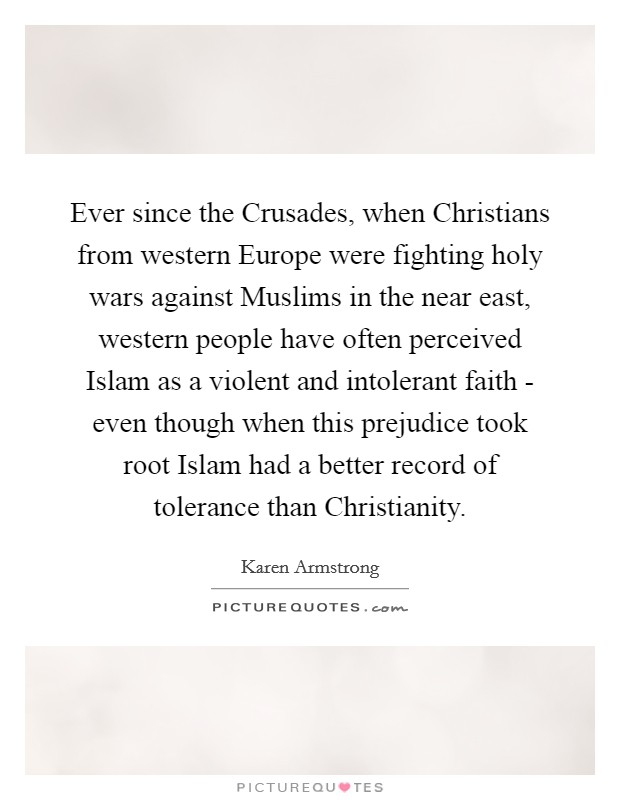 Ever since the Crusades, when Christians from western Europe were fighting holy wars against Muslims in the near east, western people have often perceived Islam as a violent and intolerant faith - even though when this prejudice took root Islam had a better record of tolerance than Christianity Picture Quote #1