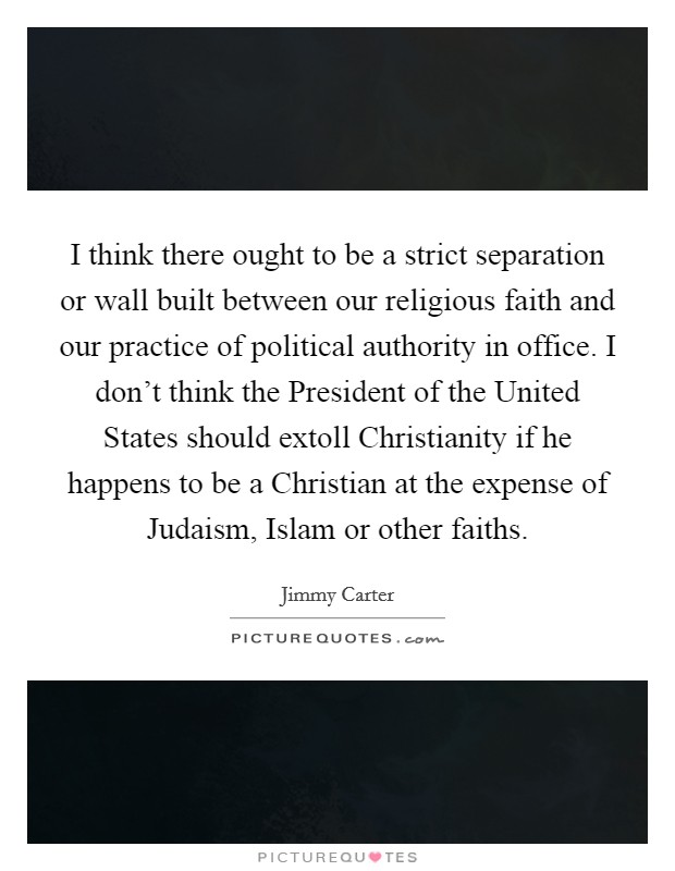 I think there ought to be a strict separation or wall built between our religious faith and our practice of political authority in office. I don't think the President of the United States should extoll Christianity if he happens to be a Christian at the expense of Judaism, Islam or other faiths Picture Quote #1