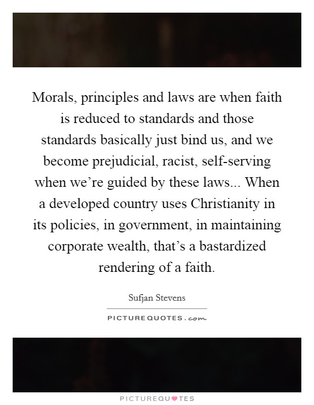 Morals, principles and laws are when faith is reduced to standards and those standards basically just bind us, and we become prejudicial, racist, self-serving when we're guided by these laws... When a developed country uses Christianity in its policies, in government, in maintaining corporate wealth, that's a bastardized rendering of a faith Picture Quote #1