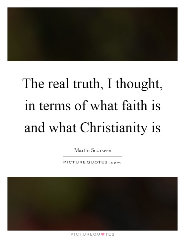 The real truth, I thought, in terms of what faith is and what Christianity is Picture Quote #1