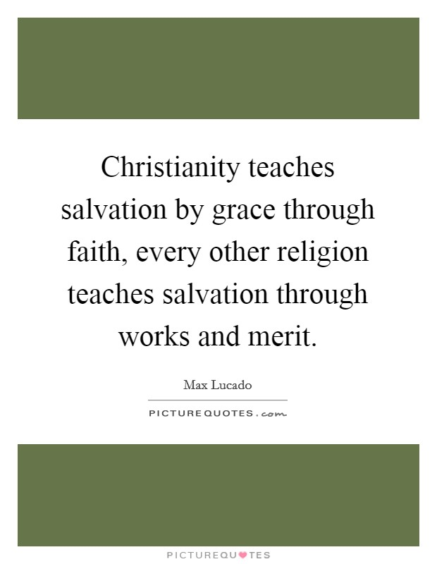Christianity teaches salvation by grace through faith, every other religion teaches salvation through works and merit Picture Quote #1