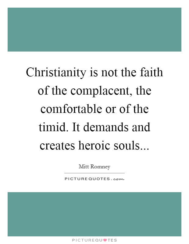 Christianity is not the faith of the complacent, the comfortable or of the timid. It demands and creates heroic souls Picture Quote #1