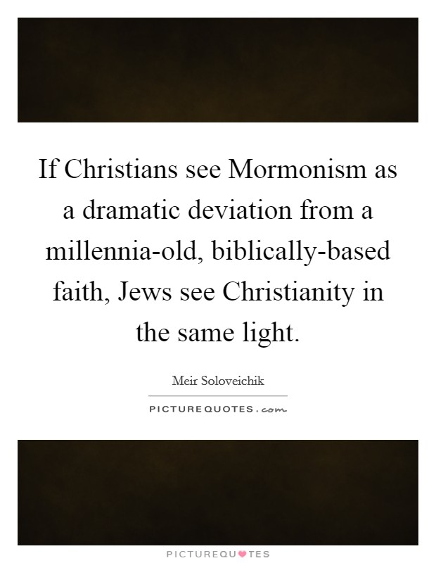 If Christians see Mormonism as a dramatic deviation from a millennia-old, biblically-based faith, Jews see Christianity in the same light Picture Quote #1