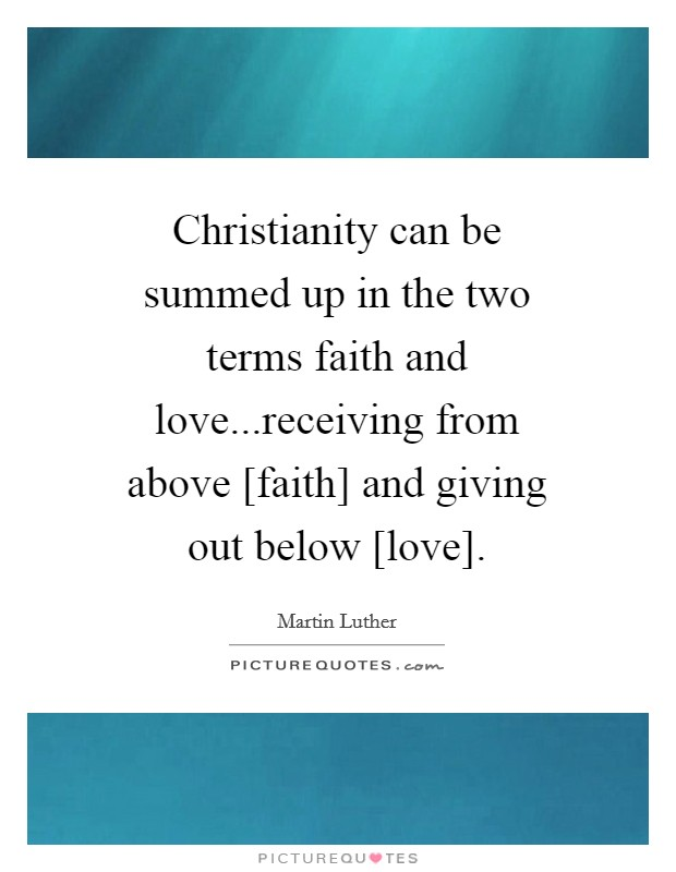 Christianity can be summed up in the two terms faith and love...receiving from above [faith] and giving out below [love] Picture Quote #1