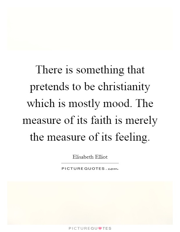 There is something that pretends to be christianity which is mostly mood. The measure of its faith is merely the measure of its feeling Picture Quote #1