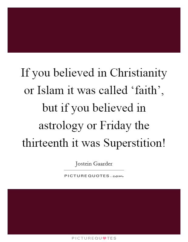 If you believed in Christianity or Islam it was called 'faith', but if you believed in astrology or Friday the thirteenth it was Superstition! Picture Quote #1