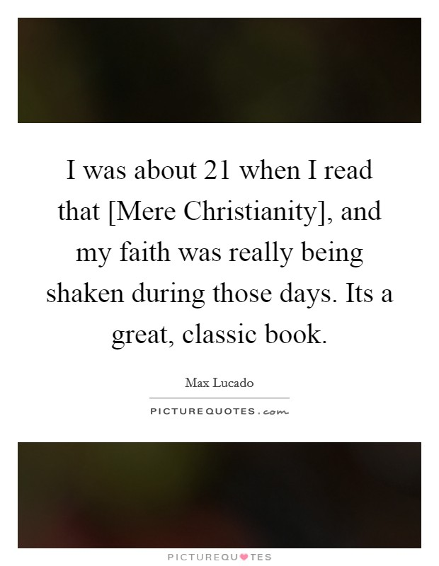 I was about 21 when I read that [Mere Christianity], and my faith was really being shaken during those days. Its a great, classic book Picture Quote #1