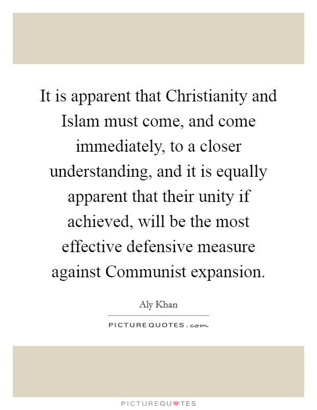 It is apparent that Christianity and Islam must come, and come immediately, to a closer understanding, and it is equally apparent that their unity if achieved, will be the most effective defensive measure against Communist expansion Picture Quote #1