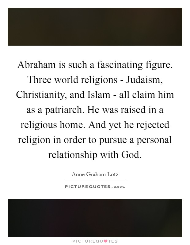 Abraham is such a fascinating figure. Three world religions - Judaism, Christianity, and Islam - all claim him as a patriarch. He was raised in a religious home. And yet he rejected religion in order to pursue a personal relationship with God Picture Quote #1