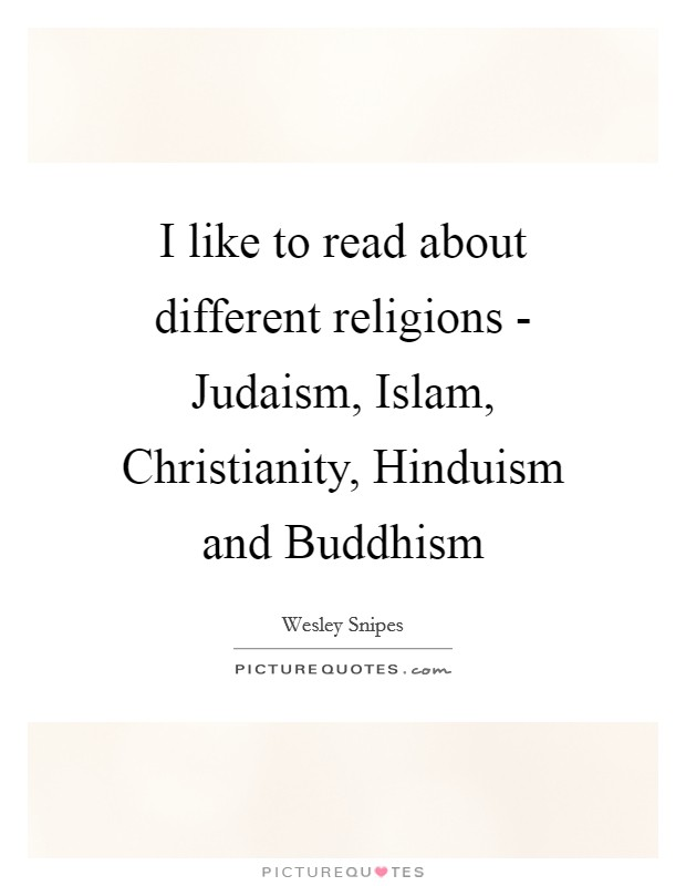 I like to read about different religions - Judaism, Islam, Christianity, Hinduism and Buddhism Picture Quote #1