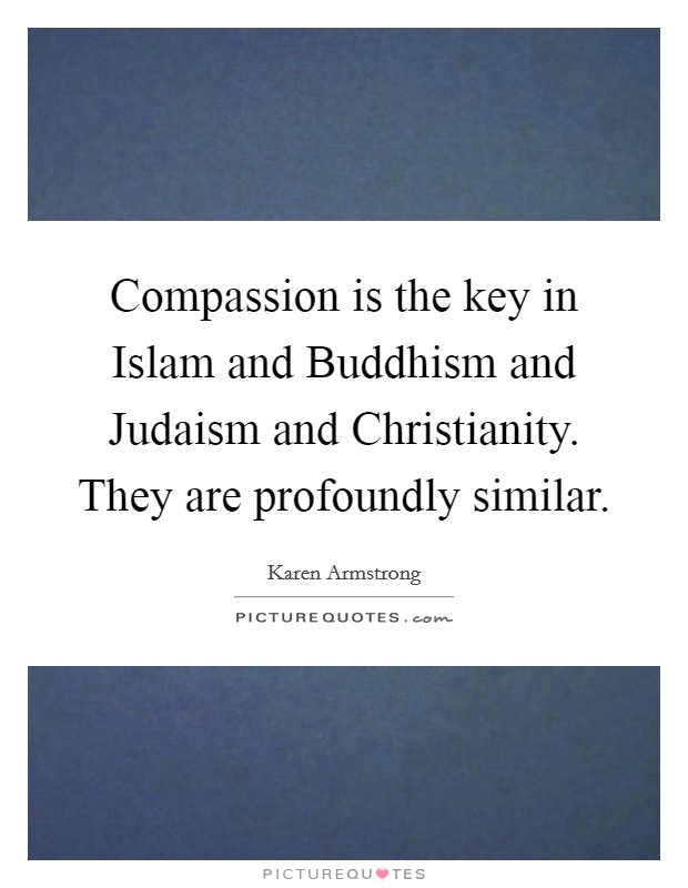 Compassion is the key in Islam and Buddhism and Judaism and Christianity. They are profoundly similar Picture Quote #1