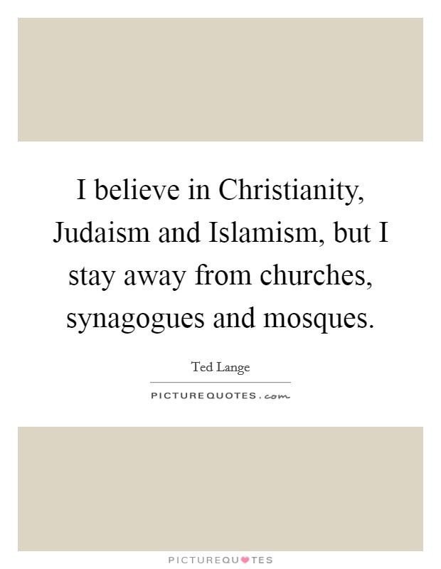 I believe in Christianity, Judaism and Islamism, but I stay away from churches, synagogues and mosques Picture Quote #1