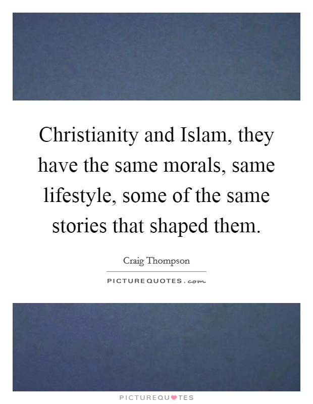 Christianity and Islam, they have the same morals, same lifestyle, some of the same stories that shaped them Picture Quote #1