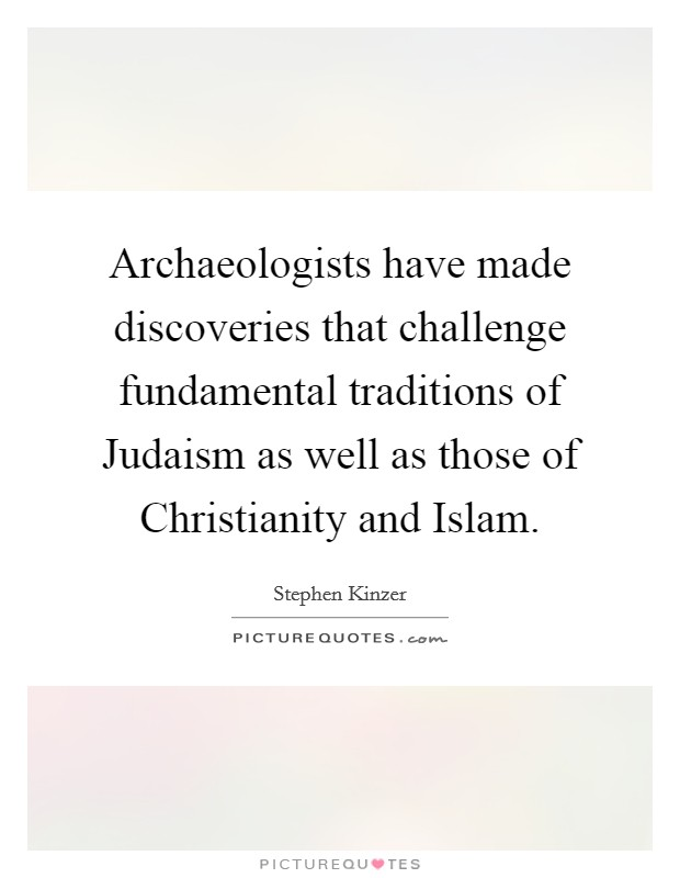 Archaeologists have made discoveries that challenge fundamental traditions of Judaism as well as those of Christianity and Islam Picture Quote #1