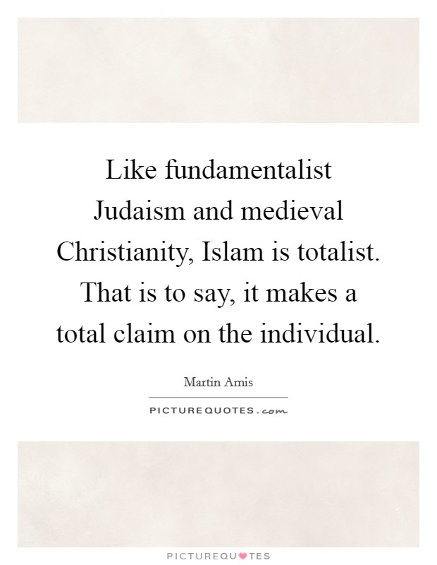 Like fundamentalist Judaism and medieval Christianity, Islam is totalist. That is to say, it makes a total claim on the individual Picture Quote #1
