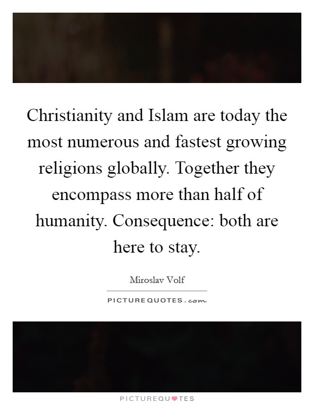 Christianity and Islam are today the most numerous and fastest growing religions globally. Together they encompass more than half of humanity. Consequence: both are here to stay Picture Quote #1