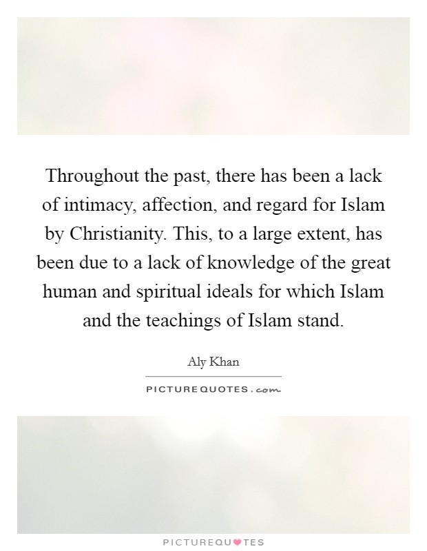 Throughout the past, there has been a lack of intimacy, affection, and regard for Islam by Christianity. This, to a large extent, has been due to a lack of knowledge of the great human and spiritual ideals for which Islam and the teachings of Islam stand Picture Quote #1