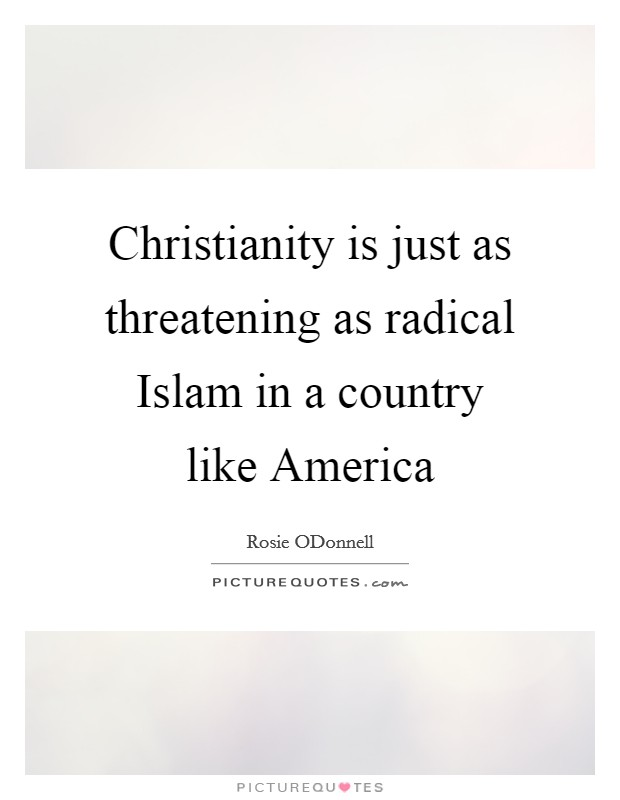 Christianity is just as threatening as radical Islam in a country like America Picture Quote #1