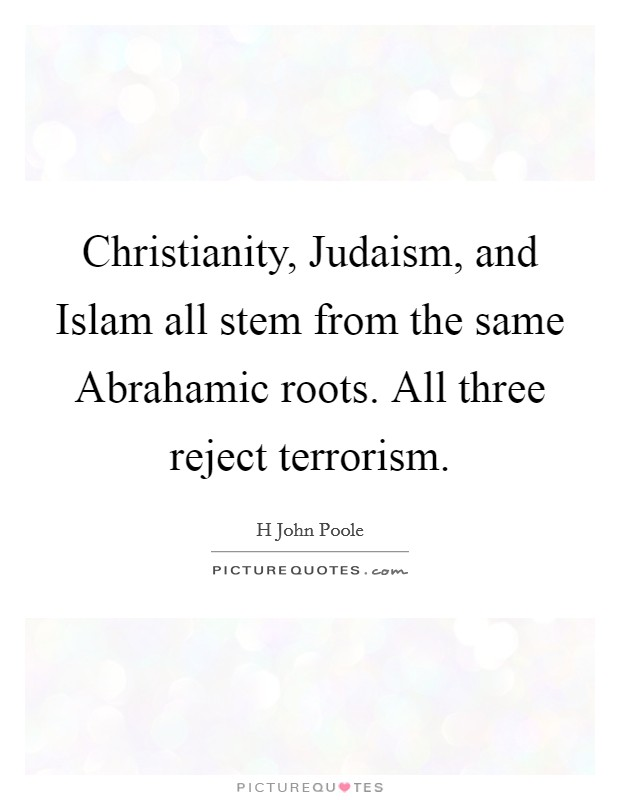 Christianity, Judaism, and Islam all stem from the same Abrahamic roots. All three reject terrorism Picture Quote #1