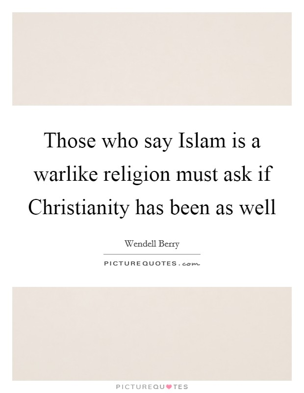 Those who say Islam is a warlike religion must ask if Christianity has been as well Picture Quote #1