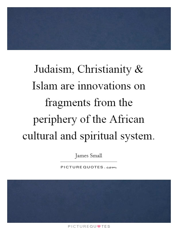Judaism, Christianity and Islam are innovations on fragments from the periphery of the African cultural and spiritual system Picture Quote #1