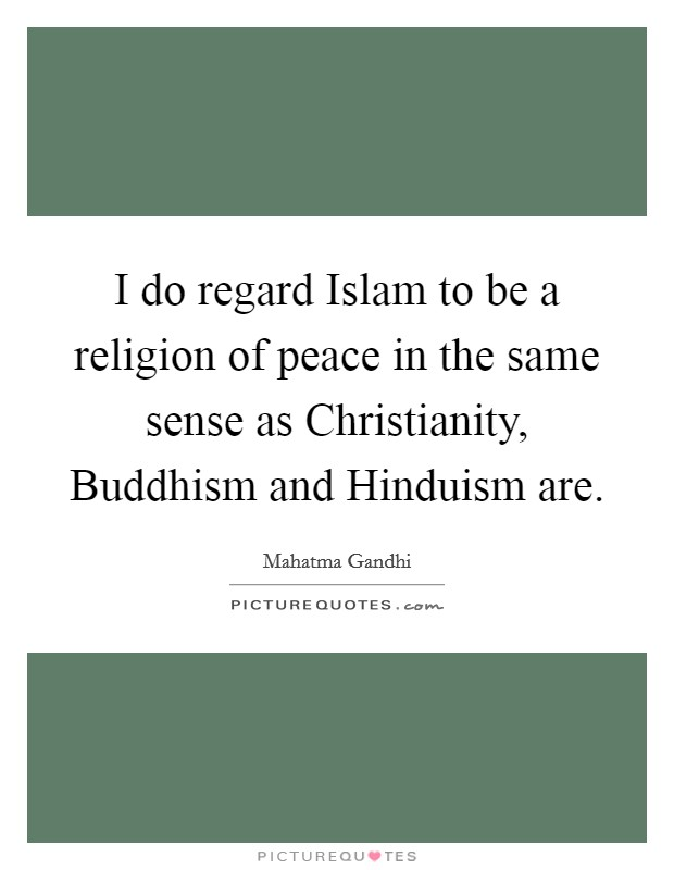 I do regard Islam to be a religion of peace in the same sense as Christianity, Buddhism and Hinduism are Picture Quote #1