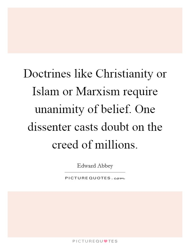 Doctrines like Christianity or Islam or Marxism require unanimity of belief. One dissenter casts doubt on the creed of millions Picture Quote #1