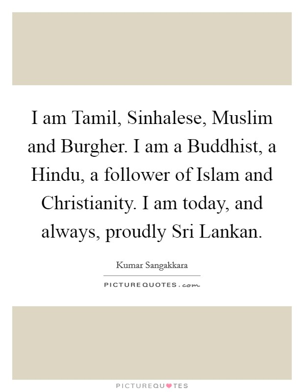 I am Tamil, Sinhalese, Muslim and Burgher. I am a Buddhist, a Hindu, a follower of Islam and Christianity. I am today, and always, proudly Sri Lankan Picture Quote #1