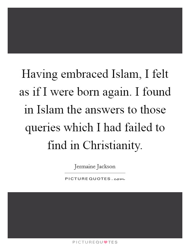 Having embraced Islam, I felt as if I were born again. I found in Islam the answers to those queries which I had failed to find in Christianity Picture Quote #1
