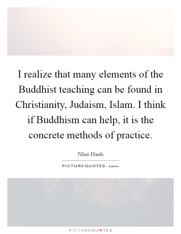 I realize that many elements of the Buddhist teaching can be found in Christianity, Judaism, Islam. I think if Buddhism can help, it is the concrete methods of practice Picture Quote #1