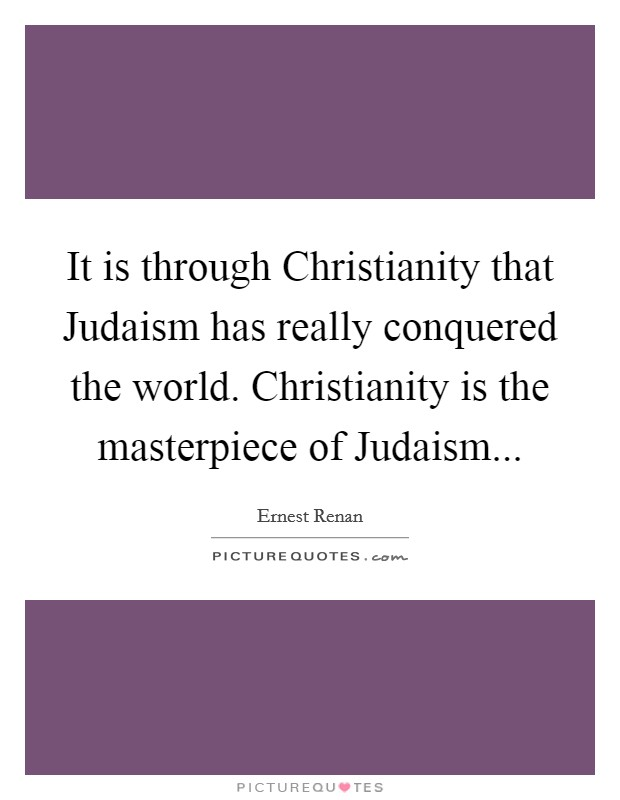 It is through Christianity that Judaism has really conquered the world. Christianity is the masterpiece of Judaism Picture Quote #1