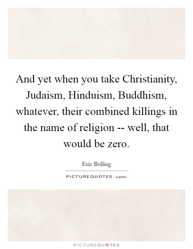 And yet when you take Christianity, Judaism, Hinduism, Buddhism, whatever, their combined killings in the name of religion -- well, that would be zero Picture Quote #1