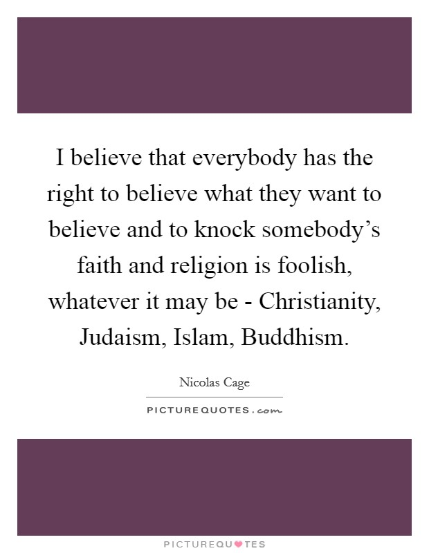 I believe that everybody has the right to believe what they want to believe and to knock somebody's faith and religion is foolish, whatever it may be - Christianity, Judaism, Islam, Buddhism Picture Quote #1