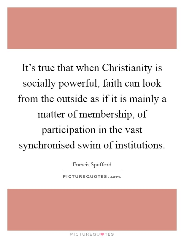 It's true that when Christianity is socially powerful, faith can look from the outside as if it is mainly a matter of membership, of participation in the vast synchronised swim of institutions Picture Quote #1
