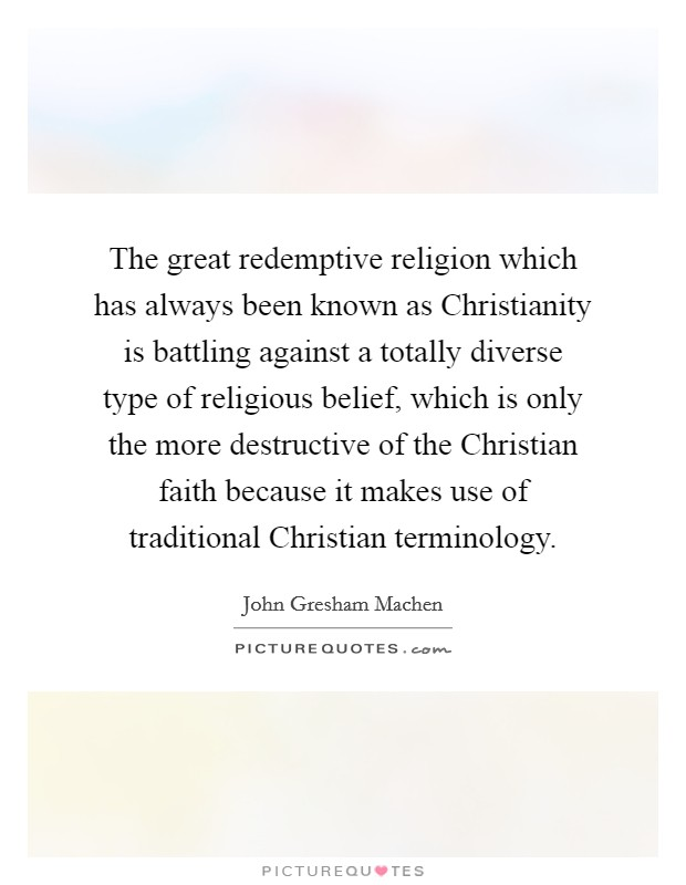 The great redemptive religion which has always been known as Christianity is battling against a totally diverse type of religious belief, which is only the more destructive of the Christian faith because it makes use of traditional Christian terminology Picture Quote #1