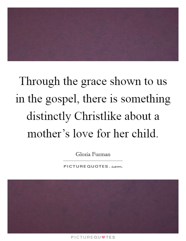 Through the grace shown to us in the gospel, there is something distinctly Christlike about a mother's love for her child Picture Quote #1