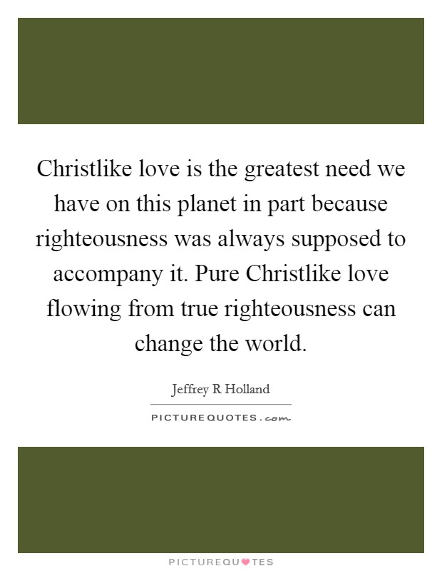 Christlike love is the greatest need we have on this planet in part because righteousness was always supposed to accompany it. Pure Christlike love flowing from true righteousness can change the world Picture Quote #1