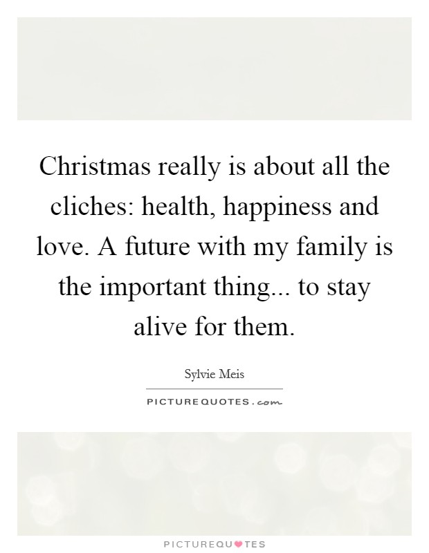 Christmas really is about all the cliches: health, happiness and love. A future with my family is the important thing... to stay alive for them Picture Quote #1