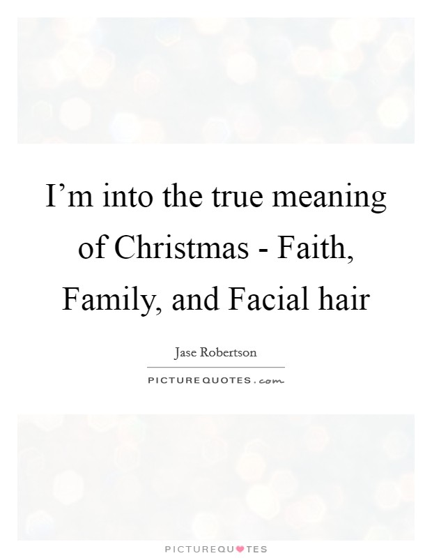 I'm into the true meaning of Christmas - Faith, Family, and Facial hair Picture Quote #1