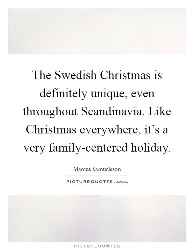 The Swedish Christmas is definitely unique, even throughout Scandinavia. Like Christmas everywhere, it's a very family-centered holiday Picture Quote #1